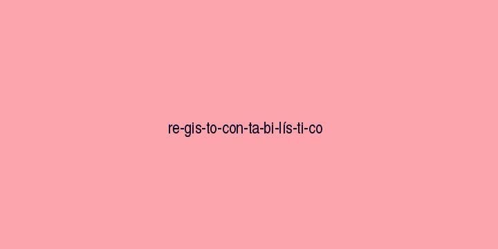 Separação silábica da palavra Registo contabilístico: Re-gis-to-con-ta-bi-lís-ti-co