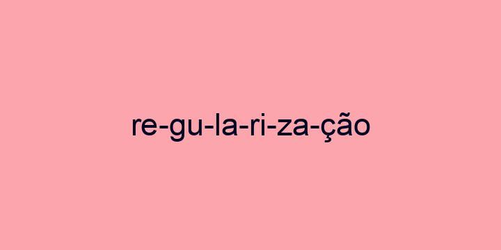 Separação silábica da palavra Regularização: Re-gu-la-ri-za-ção