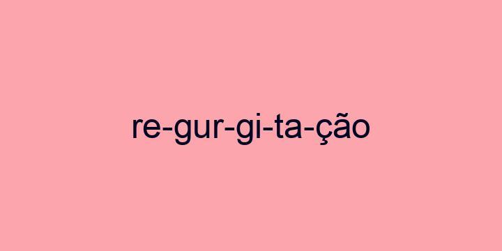 Separação silábica da palavra Regurgitação: Re-gur-gi-ta-ção