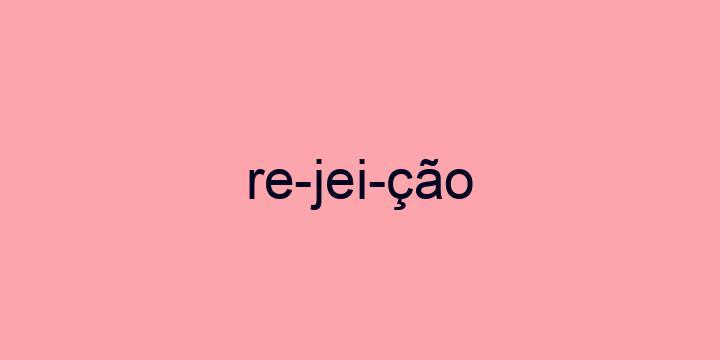 Separação silábica da palavra Rejeição: Re-jei-ção
