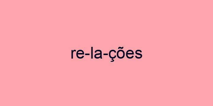 Separação silábica da palavra Relações: Re-la-ções
