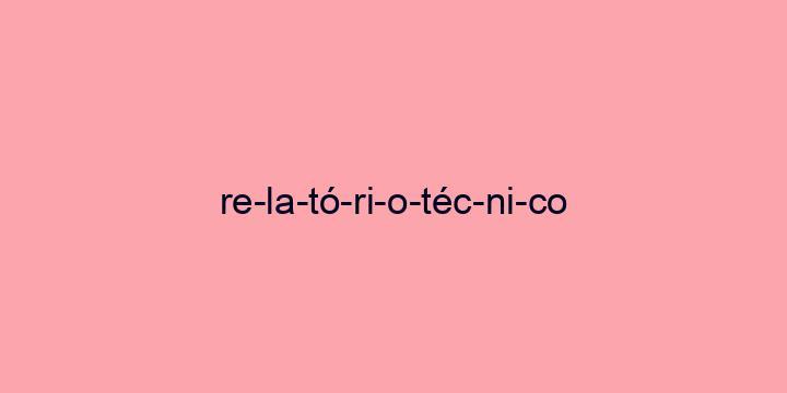Separação silábica da palavra Relatório técnico: Re-la-tó-ri-o-téc-ni-co