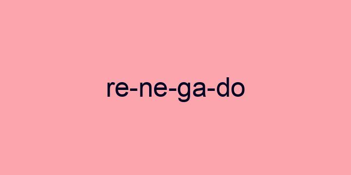 Separação silábica da palavra Renegado: Re-ne-ga-do