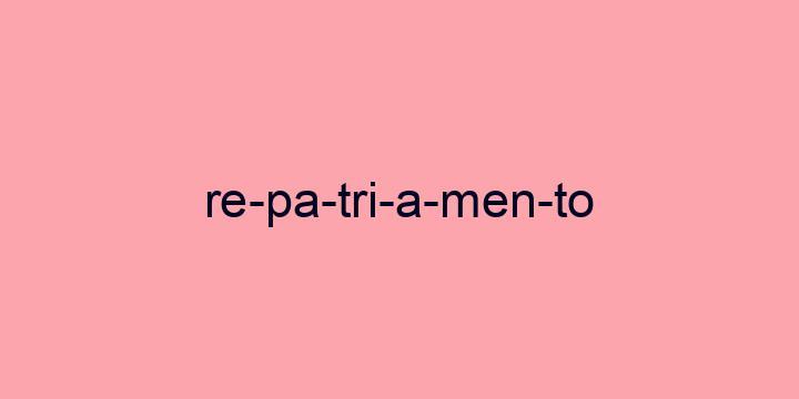 Separação silábica da palavra Repatriamento: Re-pa-tri-a-men-to