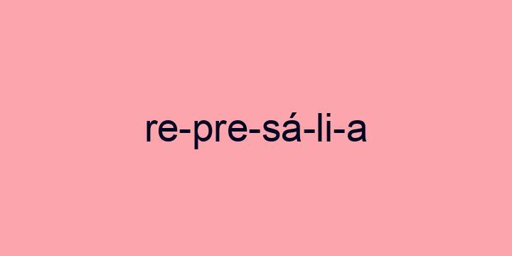 Separação silábica da palavra Represália: Re-pre-sá-li-a