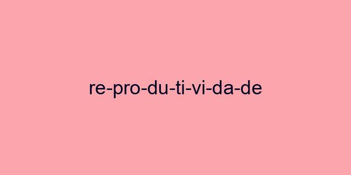 Separação silábica da palavra Reprodutividade: Re-pro-du-ti-vi-da-de