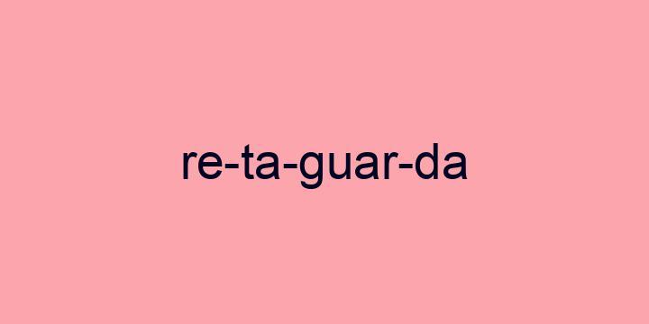 Separação silábica da palavra Retaguarda: Re-ta-guar-da