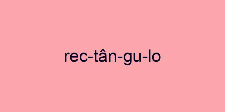 Separação silábica da palavra Rectângulo: Rec-tân-gu-lo