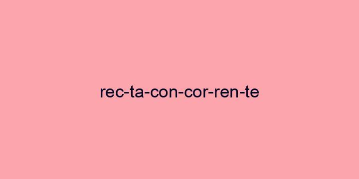 Separação silábica da palavra Recta concorrente: Rec-ta-con-cor-ren-te