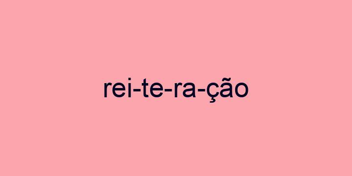 Separação silábica da palavra Reiteração: Rei-te-ra-ção