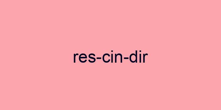 Separação silábica da palavra Rescindir: Res-cin-dir