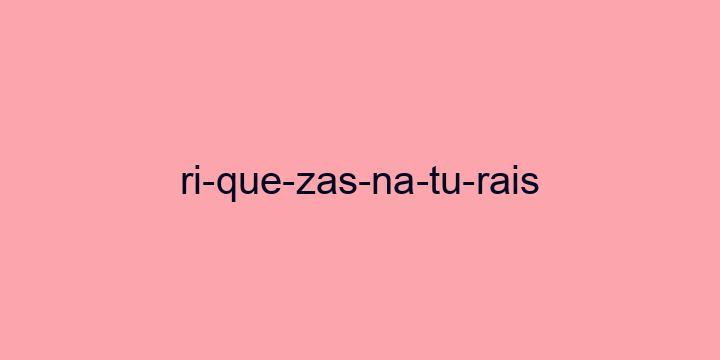 Separação silábica da palavra Riquezas naturais: Ri-que-zas-na-tu-rais