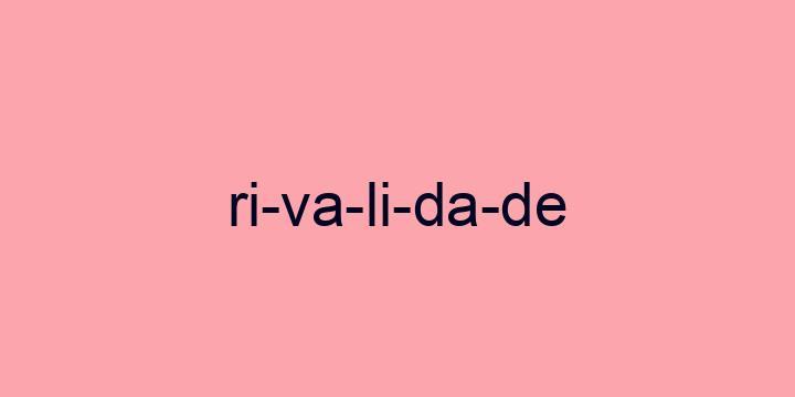 Separação silábica da palavra Rivalidade: Ri-va-li-da-de