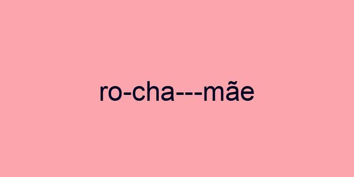 Separação silábica da palavra Rocha-mãe: Ro-cha---mãe