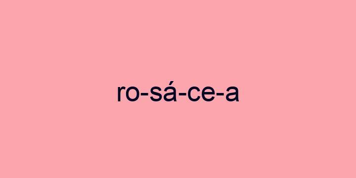 Separação silábica da palavra Rosácea: Ro-sá-ce-a