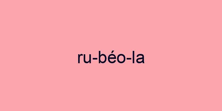 Separação silábica da palavra Rubéola: Ru-béo-la