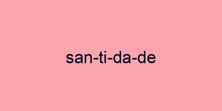 Separação silábica da palavra Santidade: San-ti-da-de