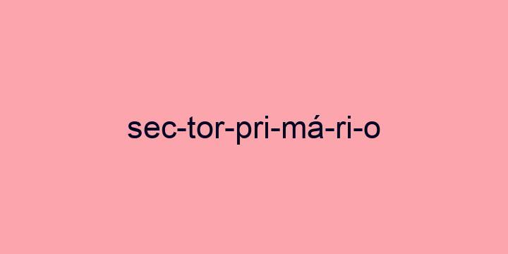 Separação silábica da palavra Sector primário: Sec-tor-pri-má-ri-o