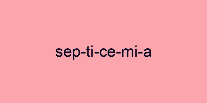 Separação silábica da palavra Septicemia: Sep-ti-ce-mi-a