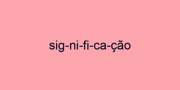 Separação silábica da palavra Significação: Sig-ni-fi-ca-ção