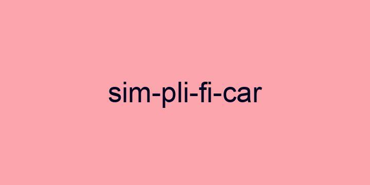 Separação silábica da palavra Simplificar: Sim-pli-fi-car