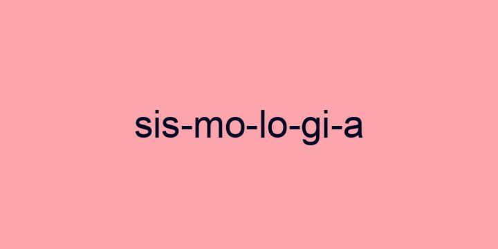 Separação silábica da palavra Sismologia: Sis-mo-lo-gi-a