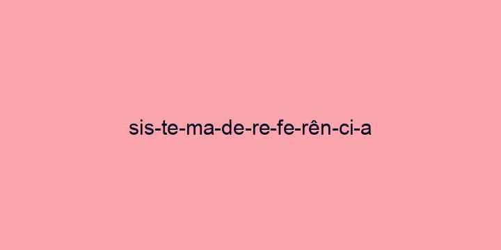 Separação silábica da palavra Sistema de referência: Sis-te-ma-de-re-fe-rên-ci-a