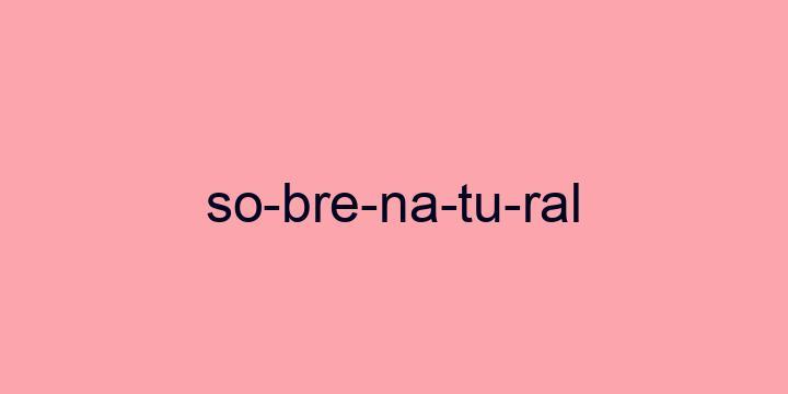 Separação silábica da palavra Sobrenatural: So-bre-na-tu-ral