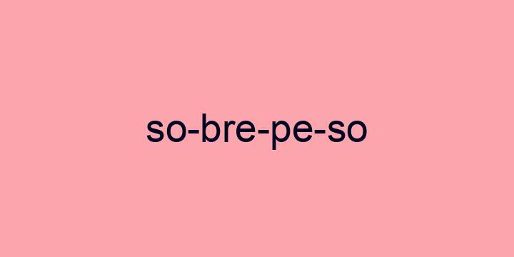 Separação silábica da palavra Sobrepeso: So-bre-pe-so