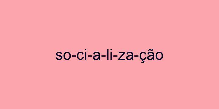 Separação silábica da palavra Socialização: So-ci-a-li-za-ção