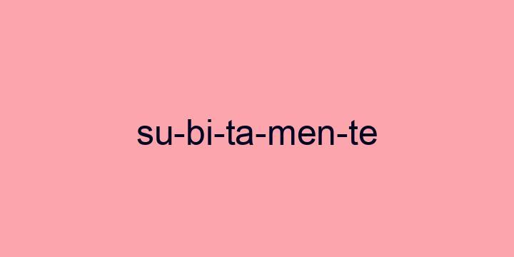 Separação silábica da palavra Subitamente: Su-bi-ta-men-te