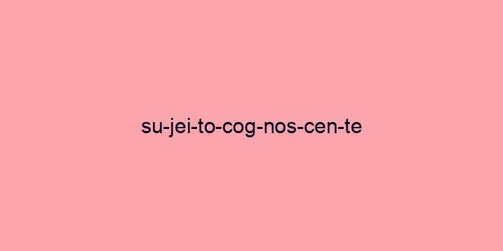 Separação silábica da palavra Sujeito cognoscente: Su-jei-to-cog-nos-cen-te