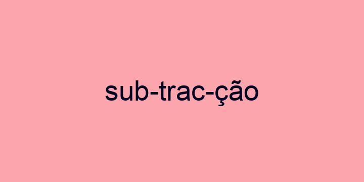 Separação silábica da palavra Subtracção: Sub-trac-ção