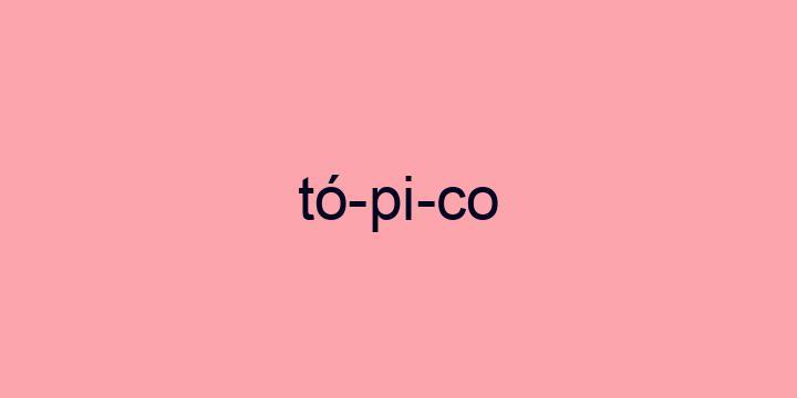 Separação silábica da palavra Tópico: Tó-pi-co