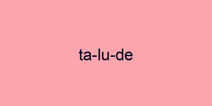 Separação silábica da palavra Talude: Ta-lu-de