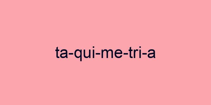 Separação silábica da palavra Taquimetria: Ta-qui-me-tri-a