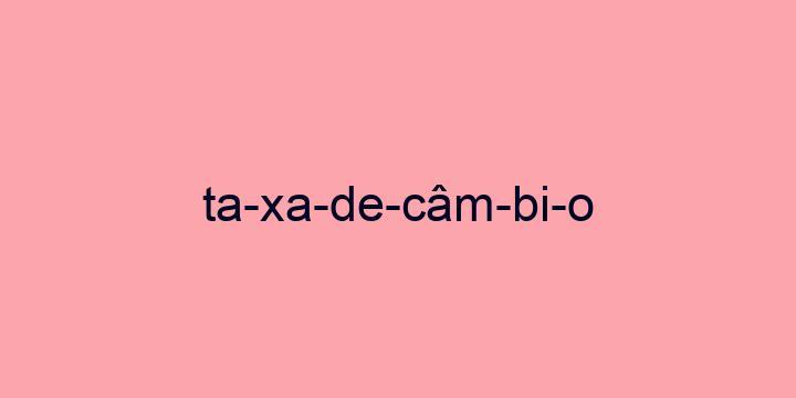 Separação silábica da palavra Taxa de câmbio: Ta-xa-de-câm-bi-o