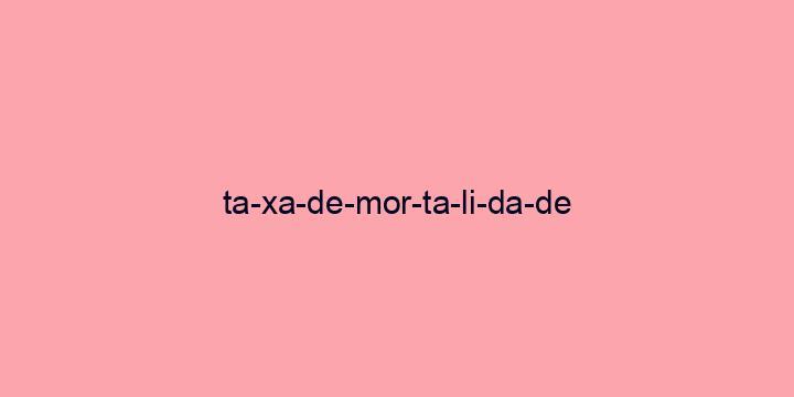 Separação silábica da palavra Taxa de mortalidade: Ta-xa-de-mor-ta-li-da-de