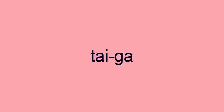 Separação silábica da palavra Taiga: Tai-ga