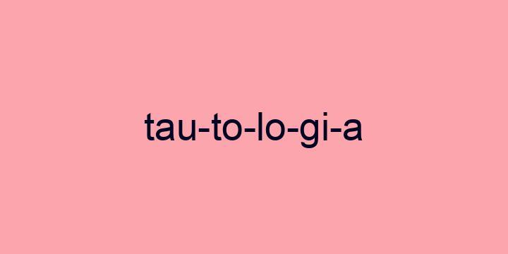 Separação silábica da palavra Tautologia: Tau-to-lo-gi-a