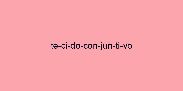 Separação silábica da palavra Tecido conjuntivo: Te-ci-do-con-jun-ti-vo