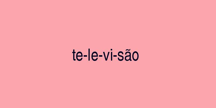 Separação silábica da palavra Televisão: Te-le-vi-são