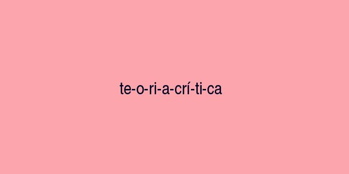 Separação silábica da palavra Teoria crítica: Te-o-ri-a-crí-ti-ca