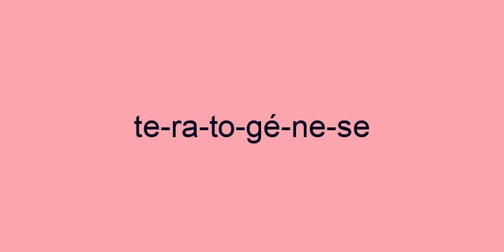 Separação silábica da palavra Teratogénese: Te-ra-to-gé-ne-se