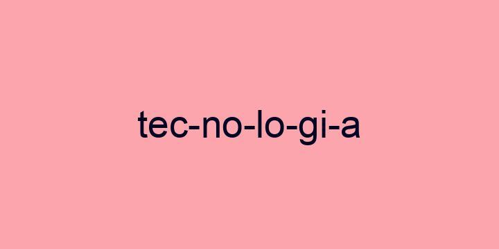Separação silábica da palavra Tecnologia: Tec-no-lo-gi-a