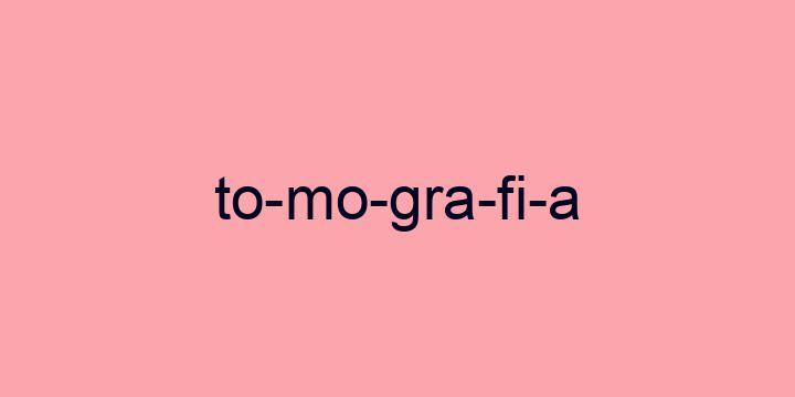 Separação silábica da palavra Tomografia: To-mo-gra-fi-a