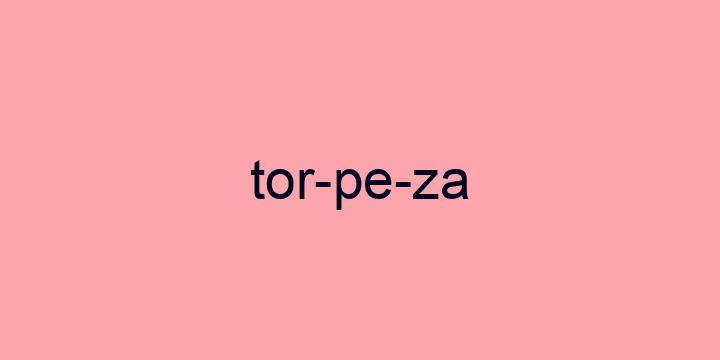 Separação silábica da palavra Torpeza: Tor-pe-za