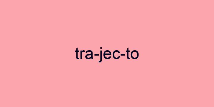 Separação silábica da palavra Trajecto: Tra-jec-to