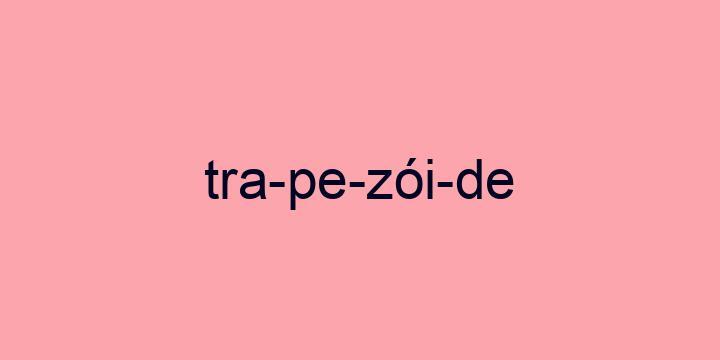 Separação silábica da palavra Trapezóide: Tra-pe-zói-de