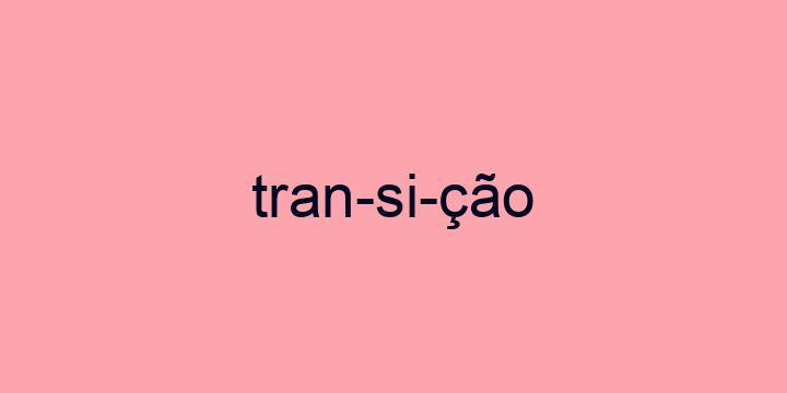 Separação silábica da palavra Transição: Tran-si-ção